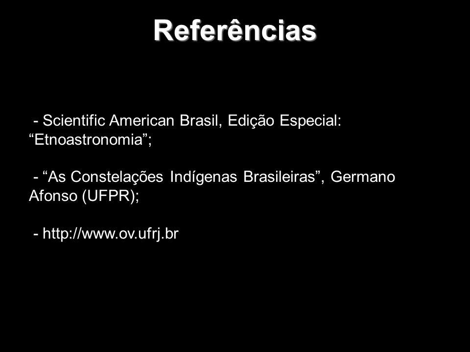 Referências - Scientific American Brasil, Edição Especial: Etnoastronomia; - As Constelações Indígenas Brasileiras, Germano Afonso (UFPR); - http://ww