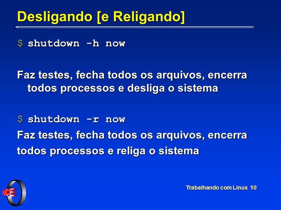 Trabalhando com Linux 10 Desligando [e Religando] $shutdown -h now Faz testes, fecha todos os arquivos, encerra todos processos e desliga o sistema $s