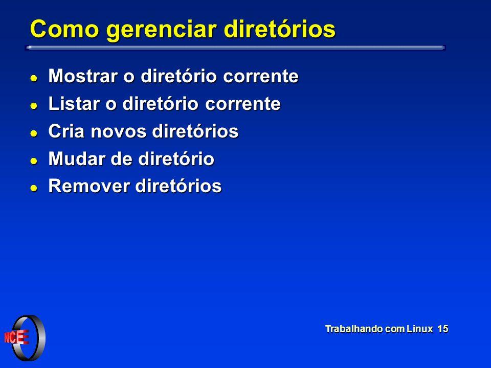 Trabalhando com Linux 15 Como gerenciar diretórios l Mostrar o diretório corrente l Listar o diretório corrente l Cria novos diretórios l Mudar de dir