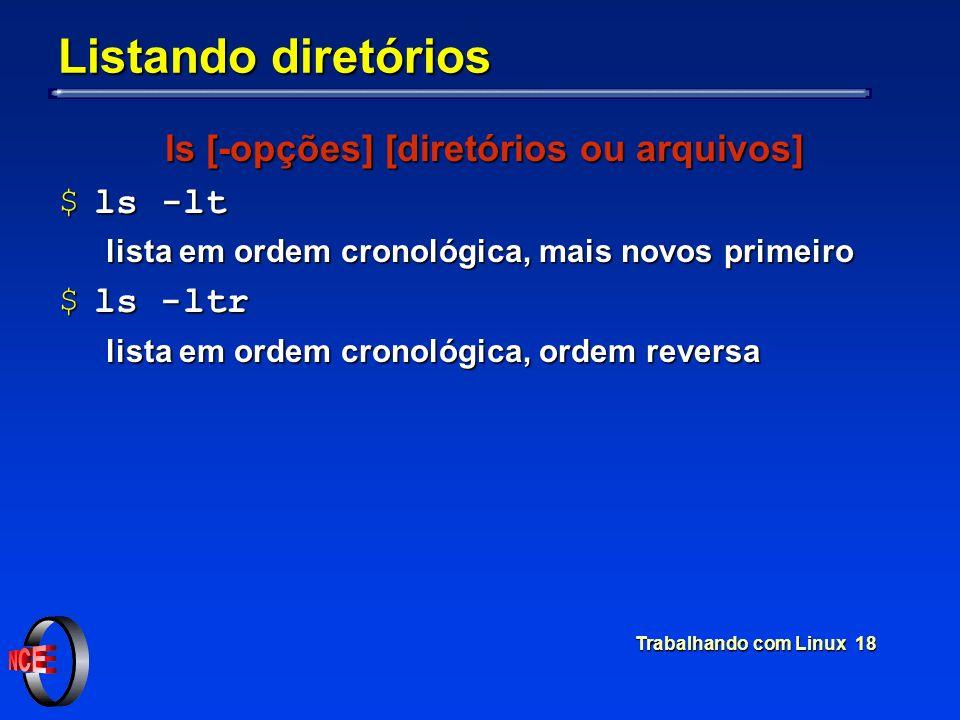 Trabalhando com Linux 18 Listando diretórios ls [-opções] [diretórios ou arquivos] $ls -lt lista em ordem cronológica, mais novos primeiro $ls -ltr li