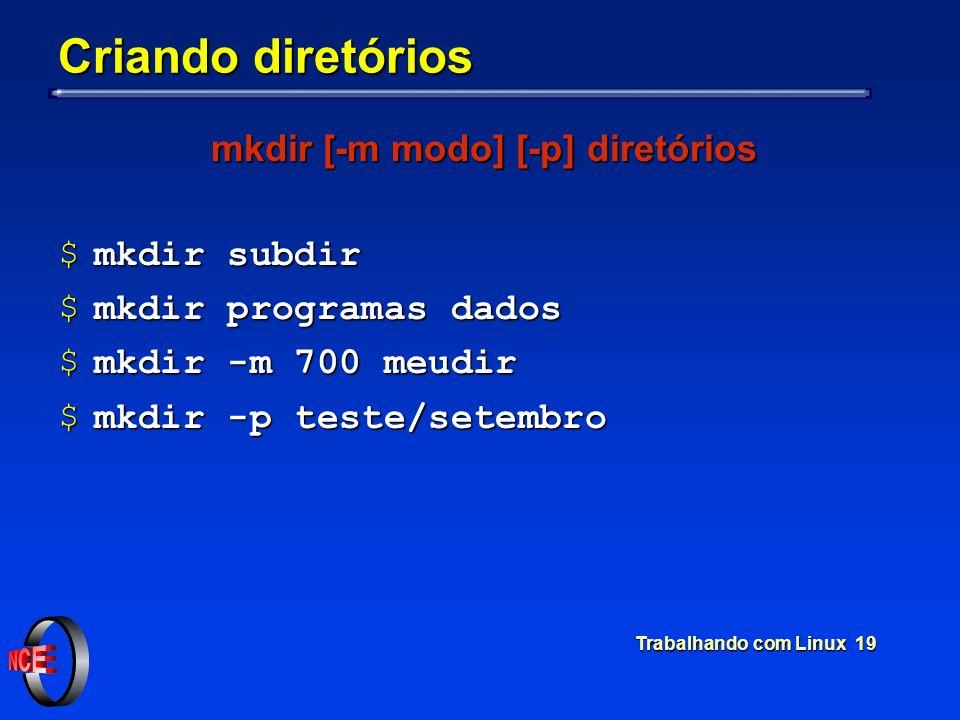 Trabalhando com Linux 19 Criando diretórios mkdir [-m modo] [-p] diretórios $mkdir subdir $mkdir programas dados $mkdir -m 700 meudir $mkdir -p teste/