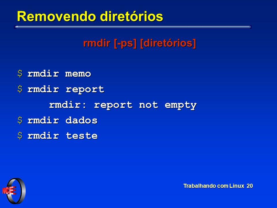 Trabalhando com Linux 20 Removendo diretórios rmdir [-ps] [diretórios] $rmdir memo $rmdir report rmdir: report not empty rmdir: report not empty $rmdi