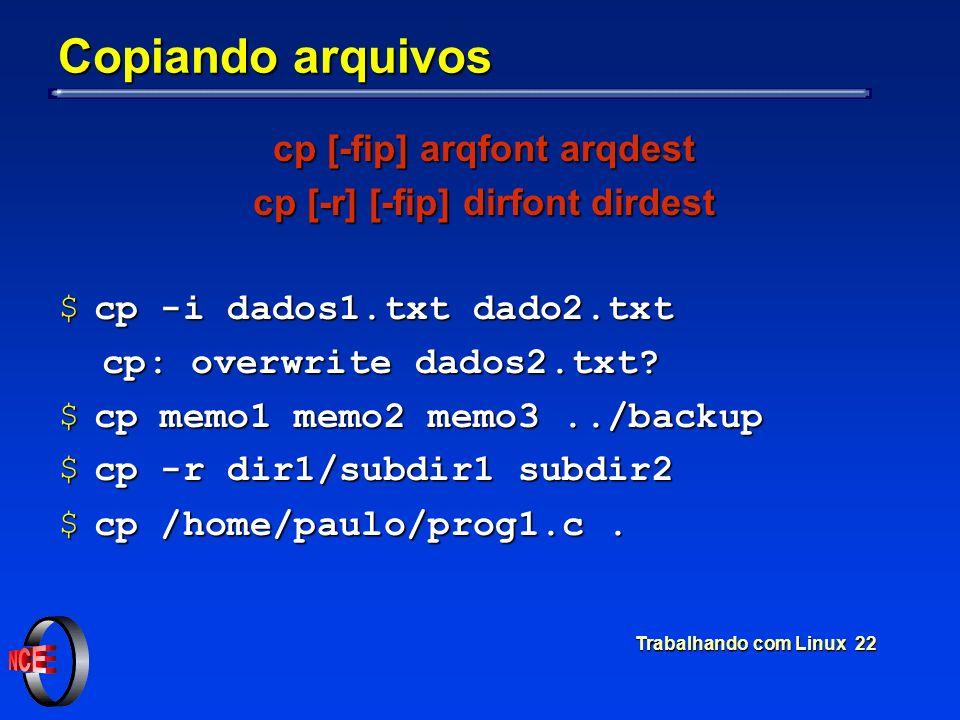 Trabalhando com Linux 22 Copiando arquivos cp [-fip] arqfont arqdest cp [-r] [-fip] dirfont dirdest $cp -i dados1.txt dado2.txt cp: overwrite dados2.t