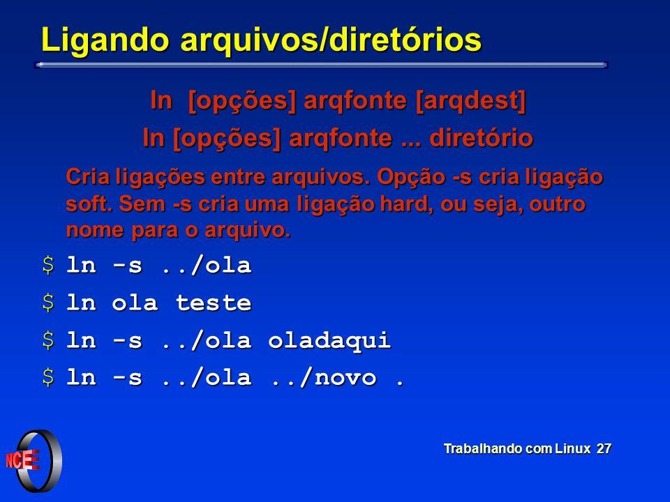 Trabalhando com Linux 27 Ligando arquivos/diretórios ln [opções] arqfonte [arqdest] ln [opções] arqfonte... diretório Cria ligações entre arquivos. Op