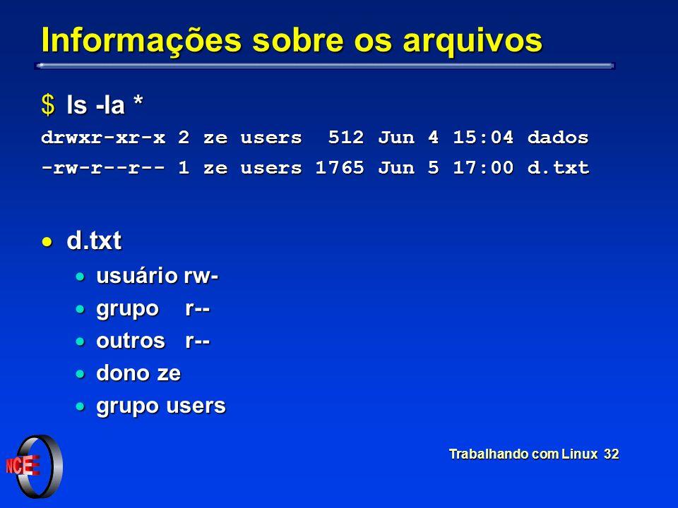 Trabalhando com Linux 32 Informações sobre os arquivos $ls -la * drwxr-xr-x 2 ze users 512 Jun 4 15:04 dados -rw-r--r-- 1 ze users 1765 Jun 5 17:00 d.