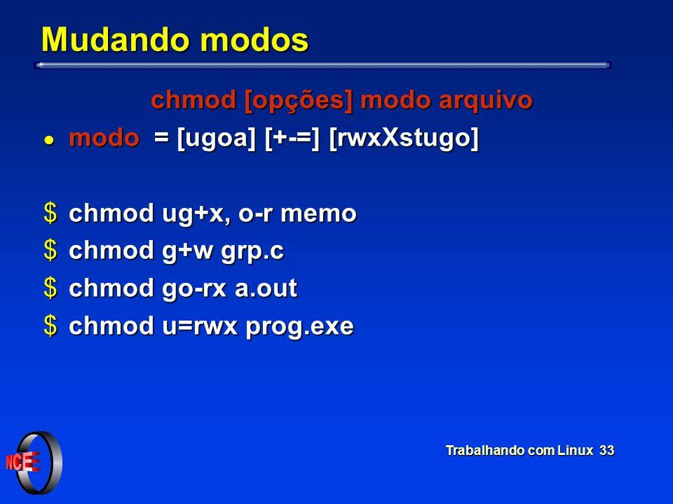 Trabalhando com Linux 33 Mudando modos chmod [opções] modo arquivo l modo = [ugoa] [+-=] [rwxXstugo] $chmod ug+x, o-r memo $chmod g+w grp.c $chmod go-