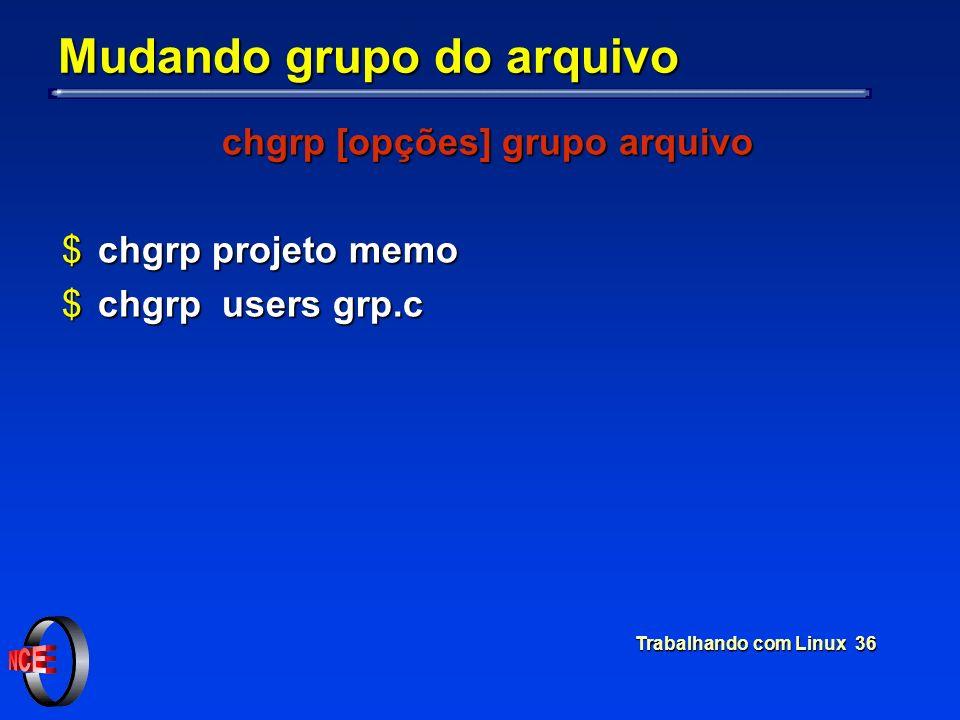 Trabalhando com Linux 36 Mudando grupo do arquivo chgrp [opções] grupo arquivo $chgrp projeto memo $chgrp users grp.c