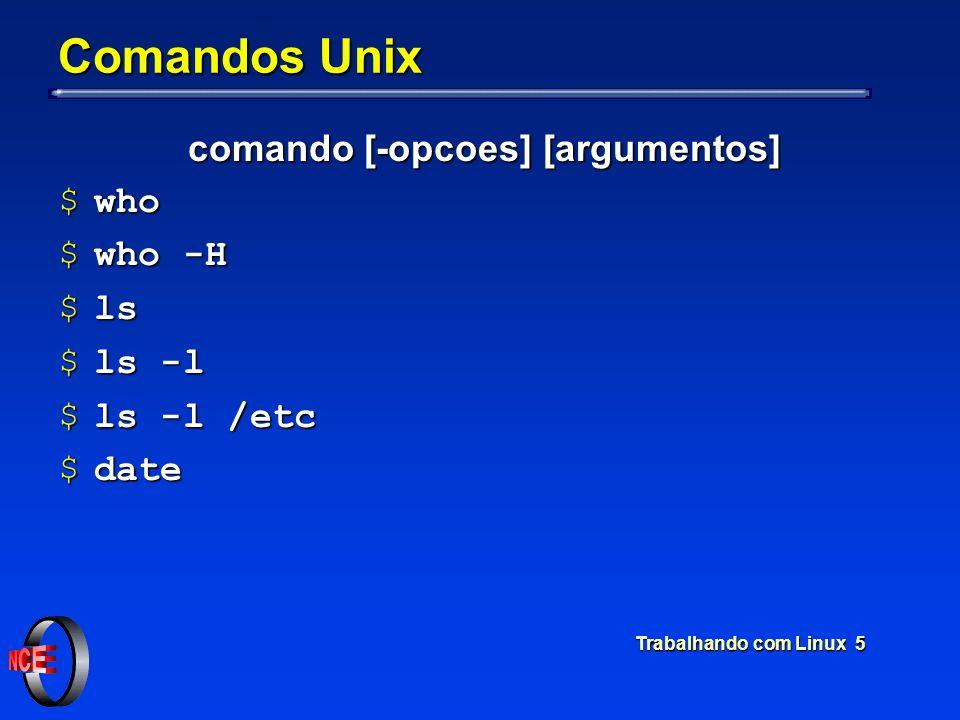 Trabalhando com Linux 5 Comandos Unix comando [-opcoes] [argumentos] $who $who -H $ls $ls -l $ls -l /etc $date