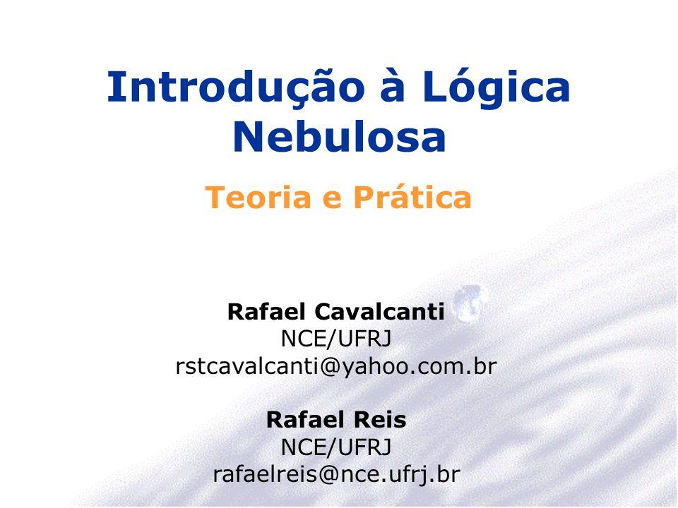 Introdução à Lógica Nebulosa Teoria e Prática Rafael Cavalcanti NCE/UFRJ rstcavalcanti@yahoo.com.br Rafael Reis NCE/UFRJ rafaelreis@nce.ufrj.br