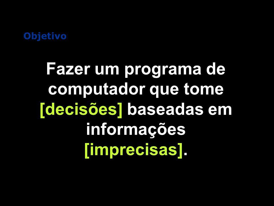 Fazer um programa de computador que tome [decisões] baseadas em informações [imprecisas]. Objetivo
