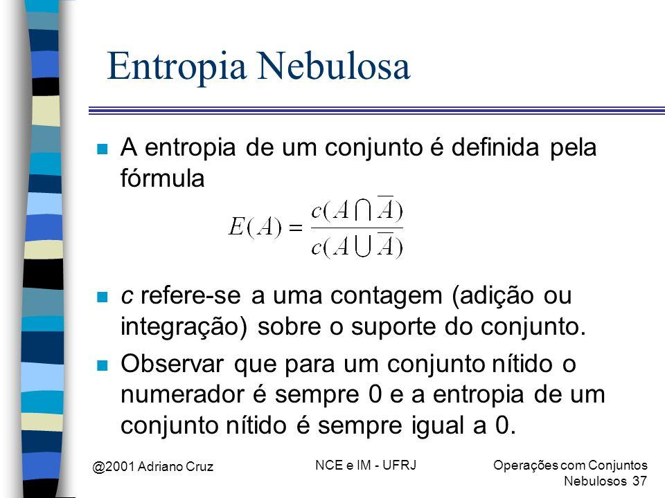 @2001 Adriano Cruz NCE e IM - UFRJOperações com Conjuntos Nebulosos 37 Entropia Nebulosa n A entropia de um conjunto é definida pela fórmula n c refer