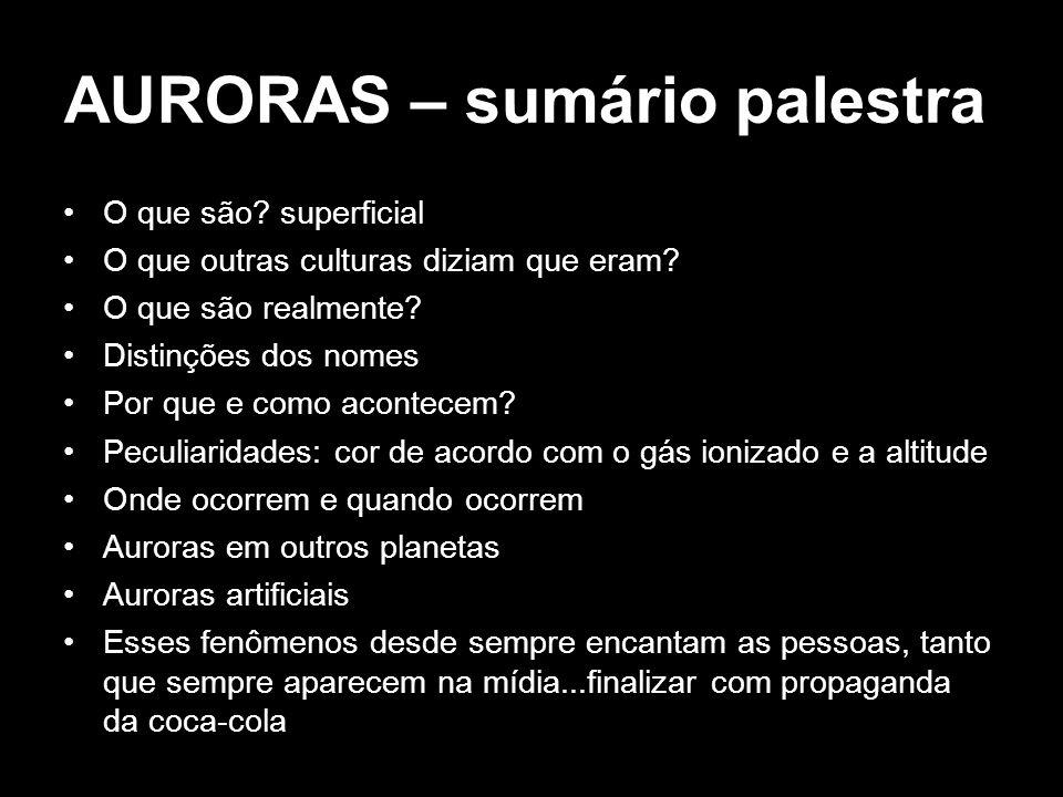 AURORAS – sumário palestra O que são? superficial O que outras culturas diziam que eram? O que são realmente? Distinções dos nomes Por que e como acon