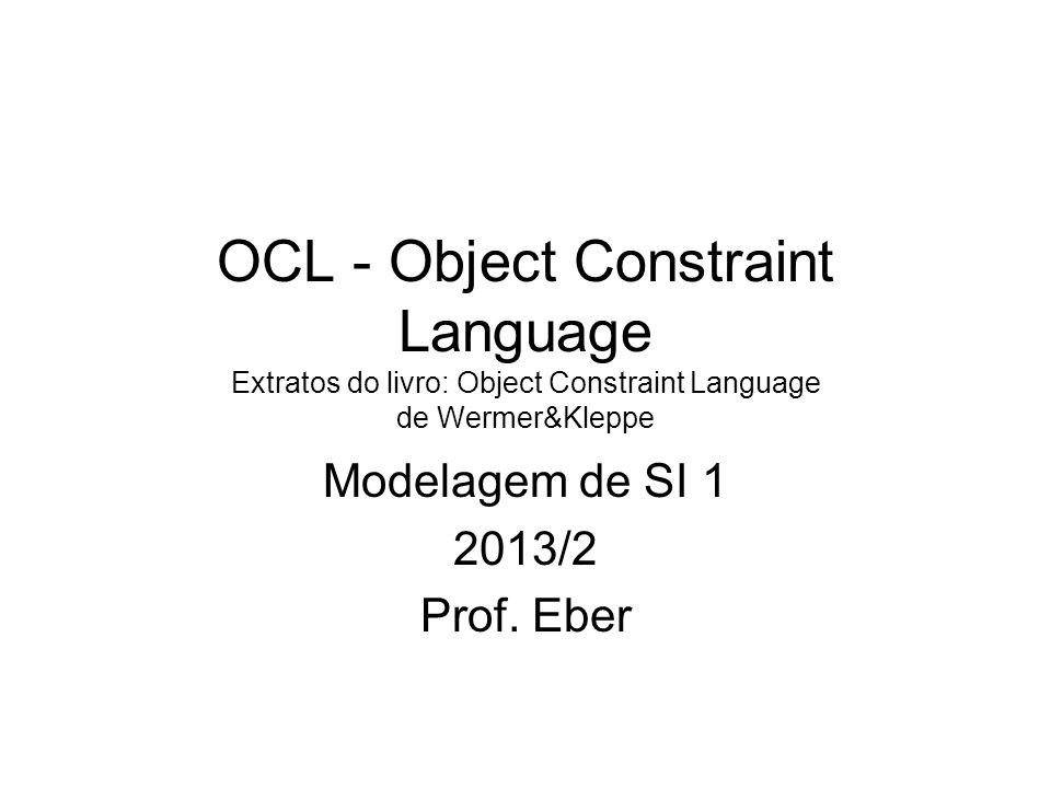 Object Constraint Language (OCL) Add-on da Unified Modeling Language (UML) Toda expressão OCL usa tipos definidos em um diagrama de classes da UML.