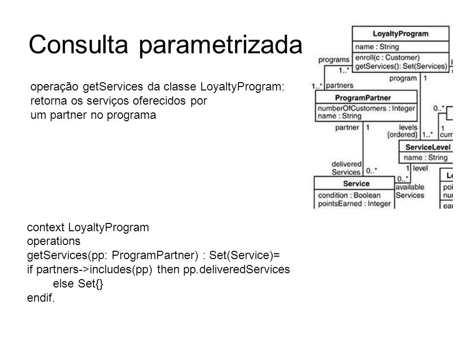 Consulta parametrizada context LoyaltyProgram operations getServices(pp: ProgramPartner) : Set(Service)= if partners->includes(pp) then pp.deliveredSe