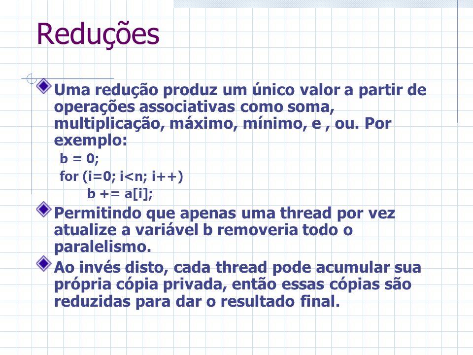 Reduções Uma redução produz um único valor a partir de operações associativas como soma, multiplicação, máximo, mínimo, e, ou. Por exemplo: b = 0; for