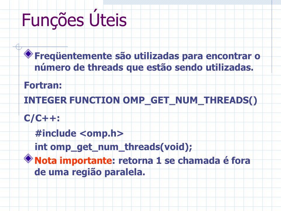 Funções Úteis Freqüentemente são utilizadas para encontrar o número de threads que estão sendo utilizadas. Fortran: INTEGER FUNCTION OMP_GET_NUM_THREA