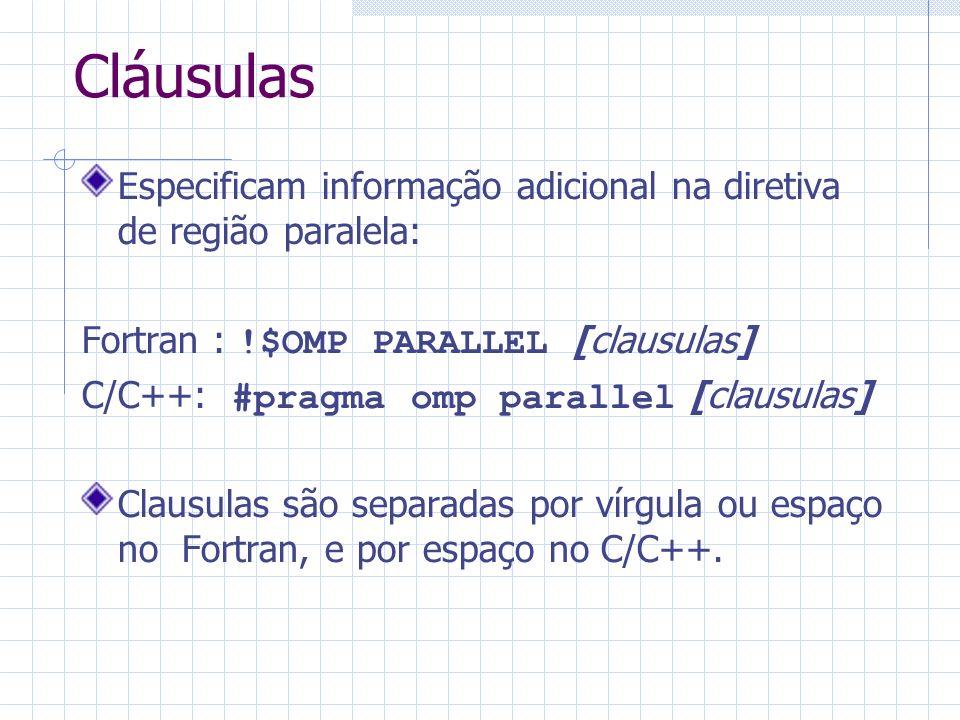Cláusulas Especificam informação adicional na diretiva de região paralela: Fortran : !$OMP PARALLEL [clausulas] C/C++: #pragma omp parallel [clausulas