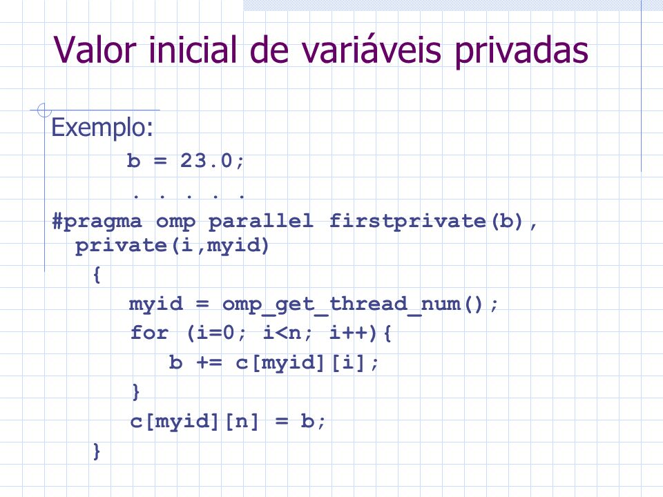 Valor inicial de variáveis privadas Exemplo: b = 23.0;..... #pragma omp parallel firstprivate(b), private(i,myid) { myid = omp_get_thread_num(); for (