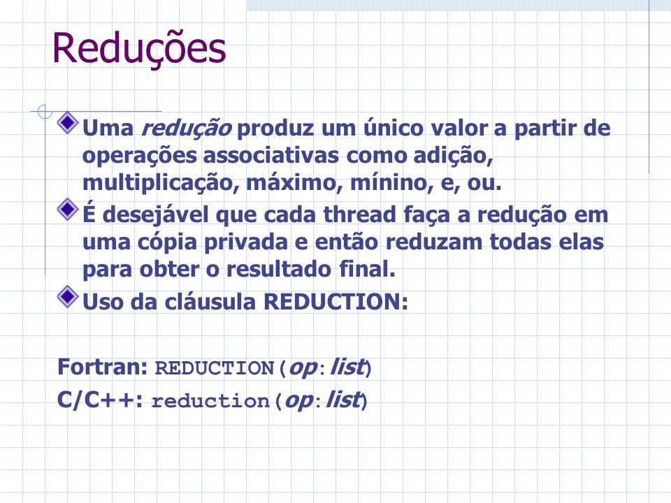 Reduções Uma redução produz um único valor a partir de operações associativas como adição, multiplicação, máximo, mínino, e, ou. É desejável que cada