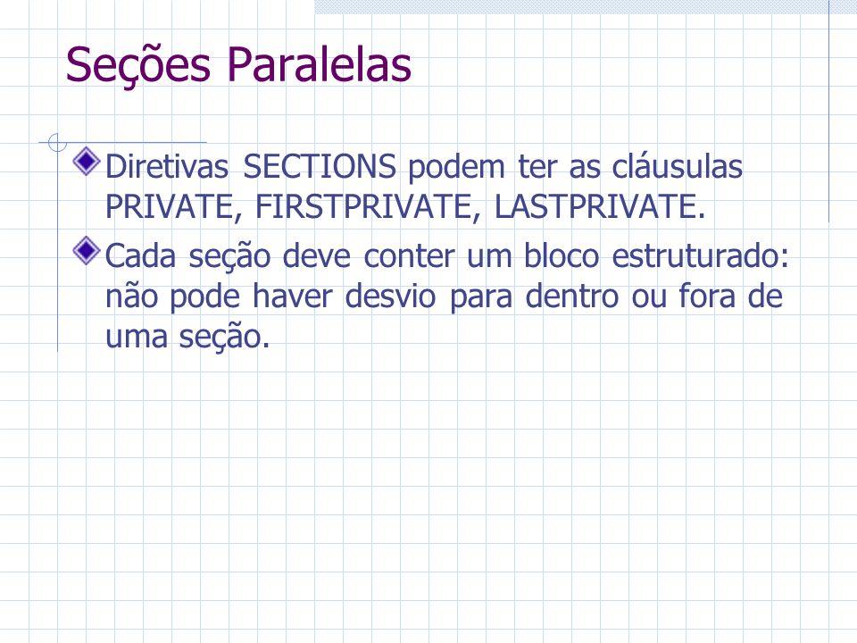 Seções Paralelas Diretivas SECTIONS podem ter as cláusulas PRIVATE, FIRSTPRIVATE, LASTPRIVATE. Cada seção deve conter um bloco estruturado: não pode h