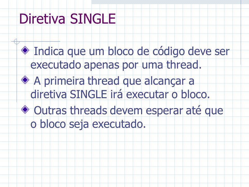 Diretiva SINGLE Indica que um bloco de código deve ser executado apenas por uma thread. A primeira thread que alcançar a diretiva SINGLE irá executar