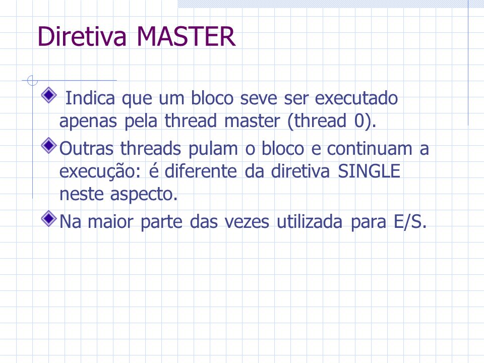 Diretiva MASTER Indica que um bloco seve ser executado apenas pela thread master (thread 0). Outras threads pulam o bloco e continuam a execução: é di