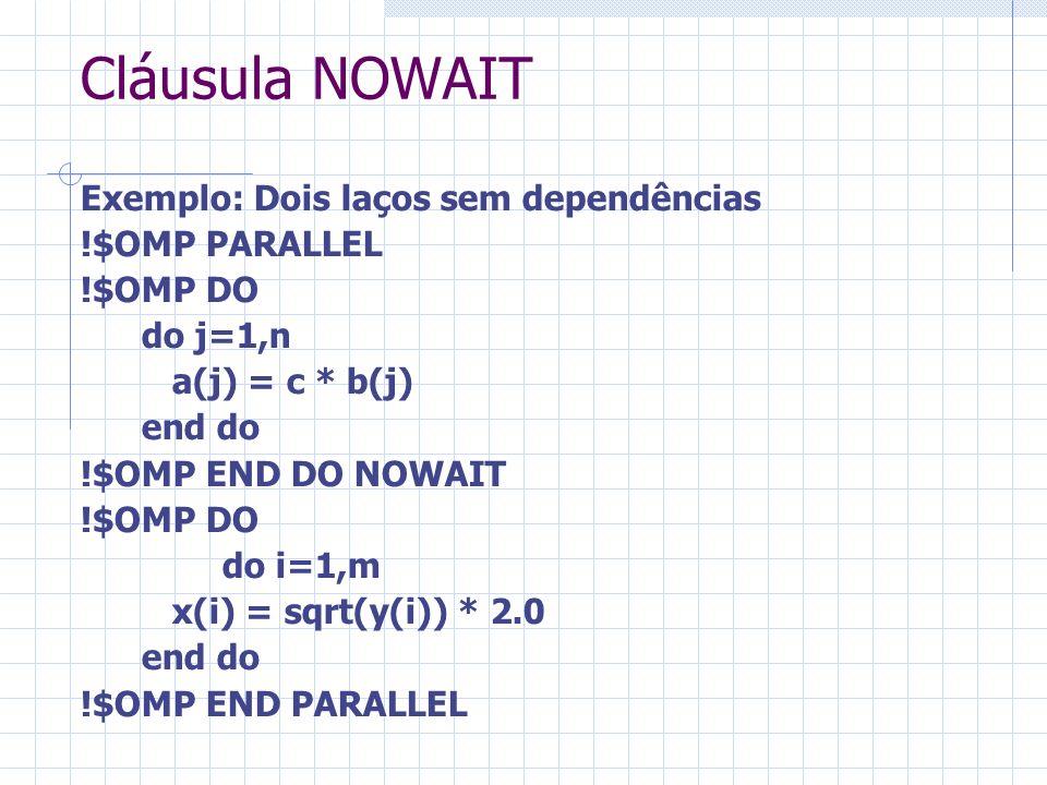 Cláusula NOWAIT Exemplo: Dois laços sem dependências !$OMP PARALLEL !$OMP DO do j=1,n a(j) = c * b(j) end do !$OMP END DO NOWAIT !$OMP DO do i=1,m x(i