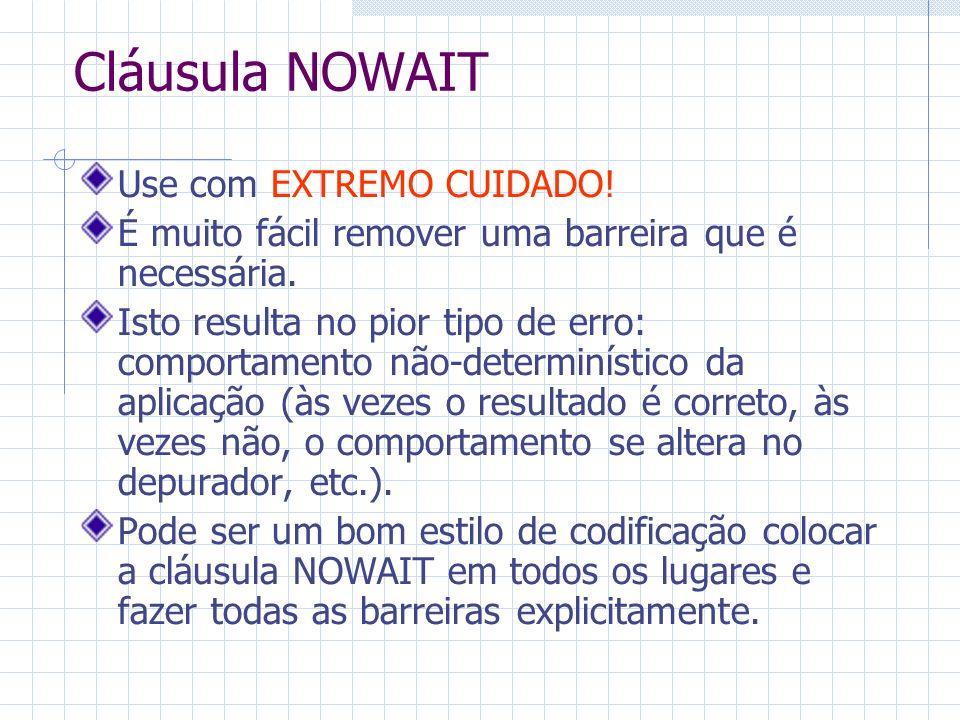 Cláusula NOWAIT Use com EXTREMO CUIDADO! É muito fácil remover uma barreira que é necessária. Isto resulta no pior tipo de erro: comportamento não-det