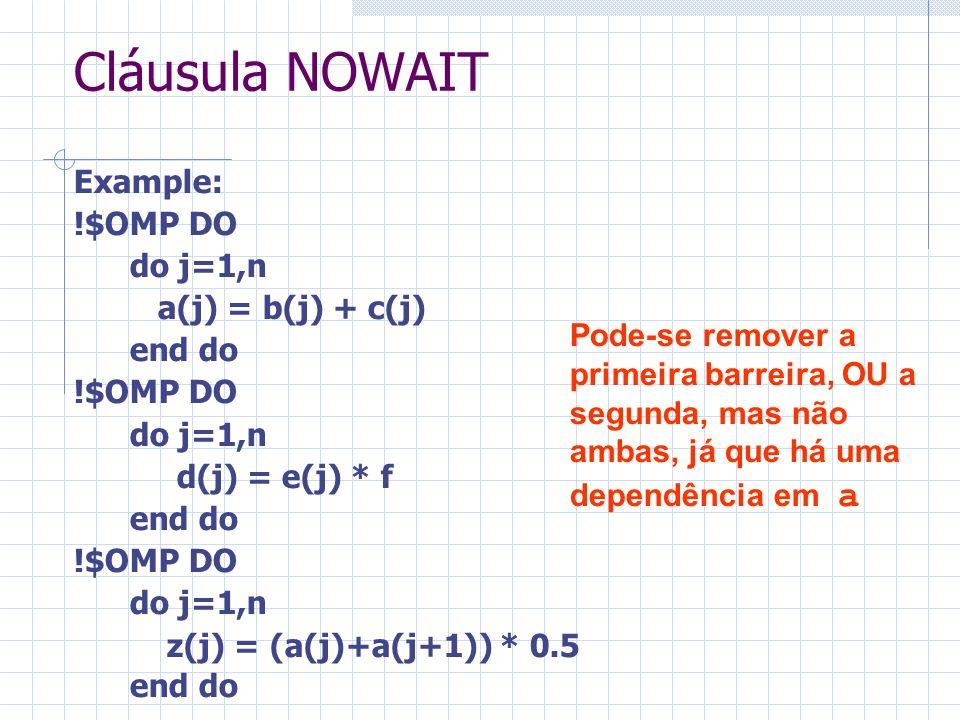 Cláusula NOWAIT Example: !$OMP DO do j=1,n a(j) = b(j) + c(j) end do !$OMP DO do j=1,n d(j) = e(j) * f end do !$OMP DO do j=1,n z(j) = (a(j)+a(j+1)) *