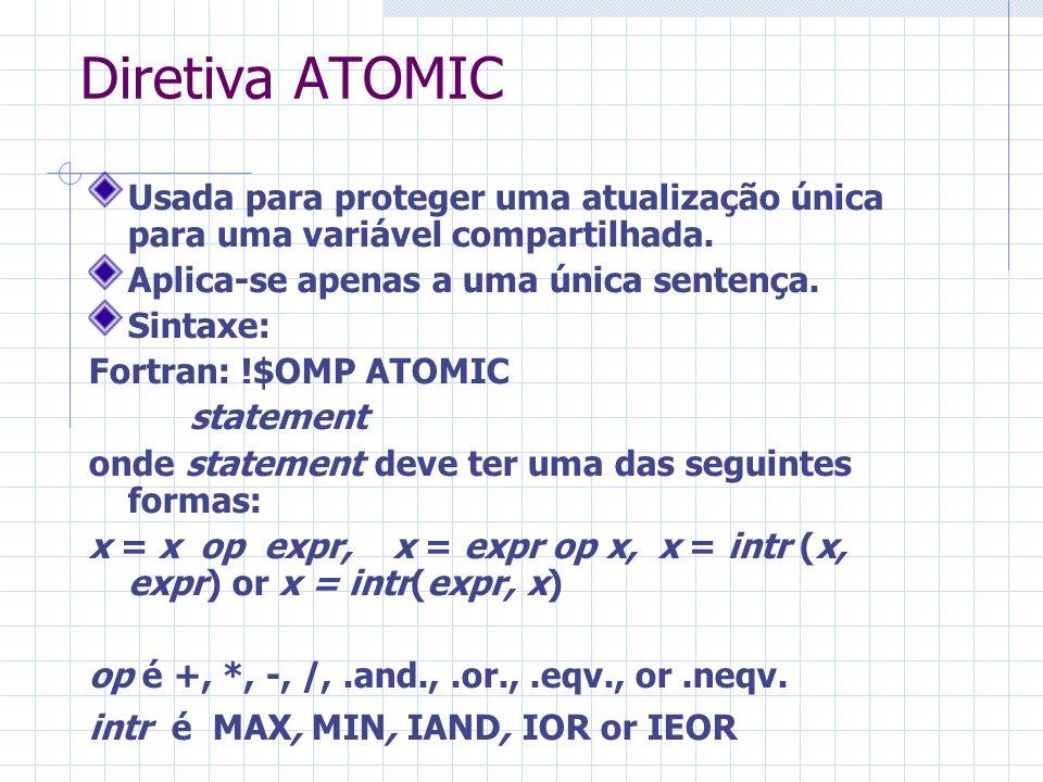 Diretiva ATOMIC Usada para proteger uma atualização única para uma variável compartilhada. Aplica-se apenas a uma única sentença. Sintaxe: Fortran: !$