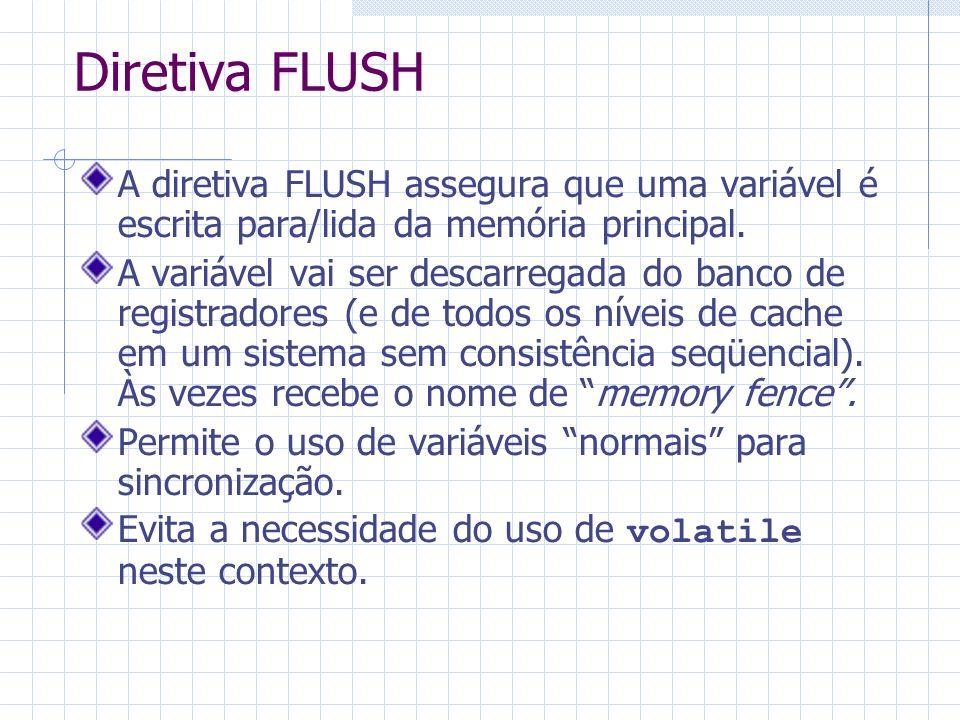 Diretiva FLUSH A diretiva FLUSH assegura que uma variável é escrita para/lida da memória principal. A variável vai ser descarregada do banco de regist