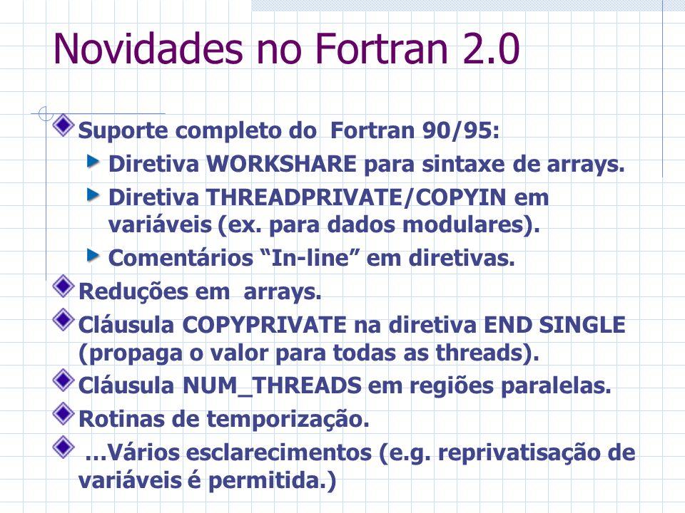 Novidades no Fortran 2.0 Suporte completo do Fortran 90/95: Diretiva WORKSHARE para sintaxe de arrays. Diretiva THREADPRIVATE/COPYIN em variáveis (ex.