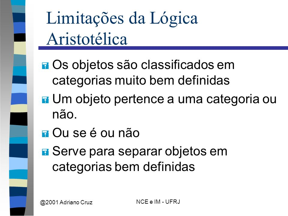 @2001 Adriano Cruz NCE e IM - UFRJ Limitações da Lógica Aristotélica = Os objetos são classificados em categorias muito bem definidas = Um objeto pertence a uma categoria ou não.