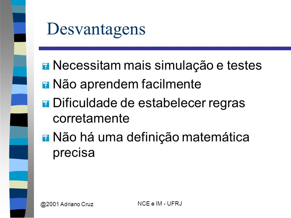 @2001 Adriano Cruz NCE e IM - UFRJ Desvantagens = Necessitam mais simulação e testes = Não aprendem facilmente = Dificuldade de estabelecer regras corretamente = Não há uma definição matemática precisa