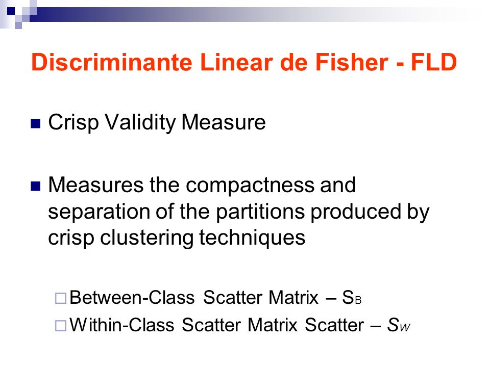 Discriminante Linear de Fisher - FLD Crisp Validity Measure Measures the compactness and separation of the partitions produced by crisp clustering techniques Between-Class Scatter Matrix – S B Within-Class Scatter Matrix Scatter – S W