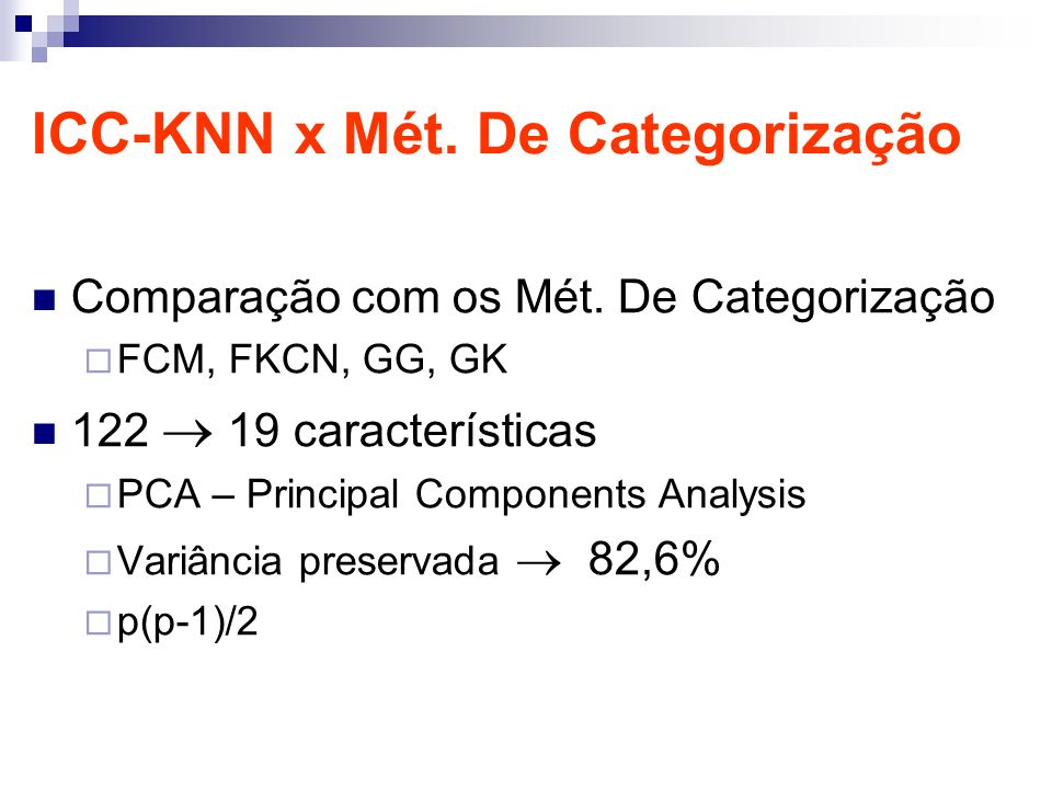 ICC-KNN x Mét. De Categorização Comparação com os Mét. De Categorização FCM, FKCN, GG, GK 122 19 características PCA – Principal Components Analysis V