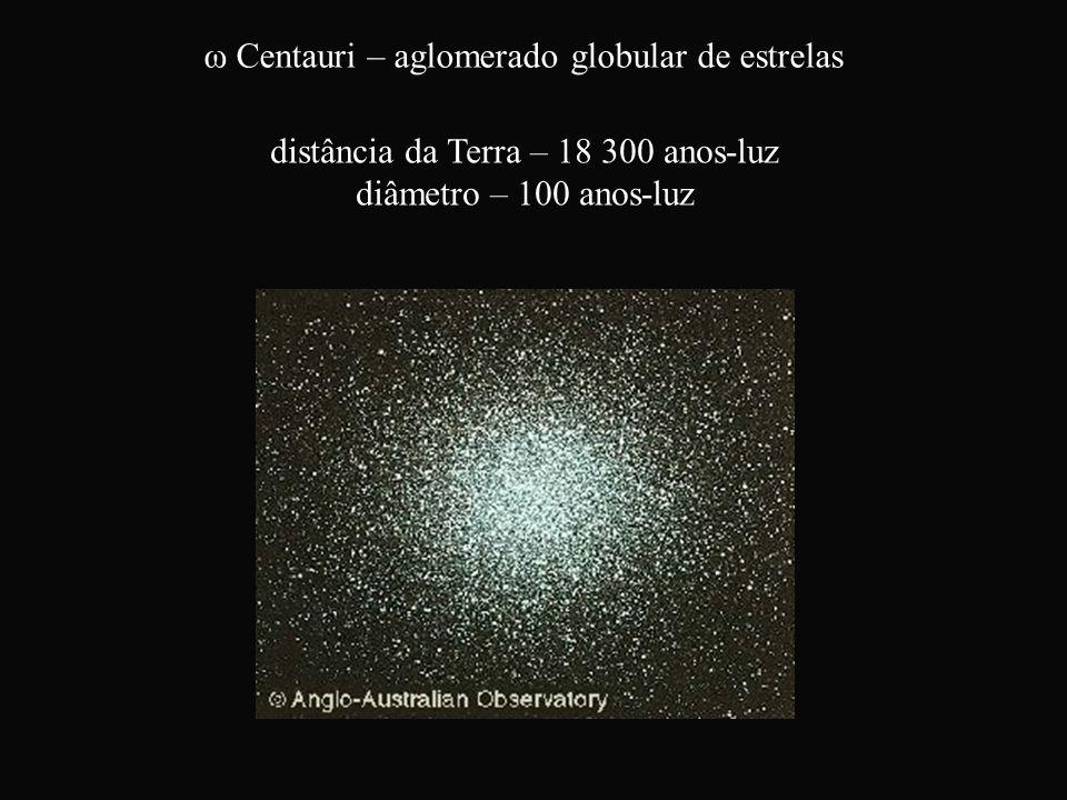ω Centauri – aglomerado globular de estrelas distância da Terra – 18 300 anos-luz diâmetro – 100 anos-luz
