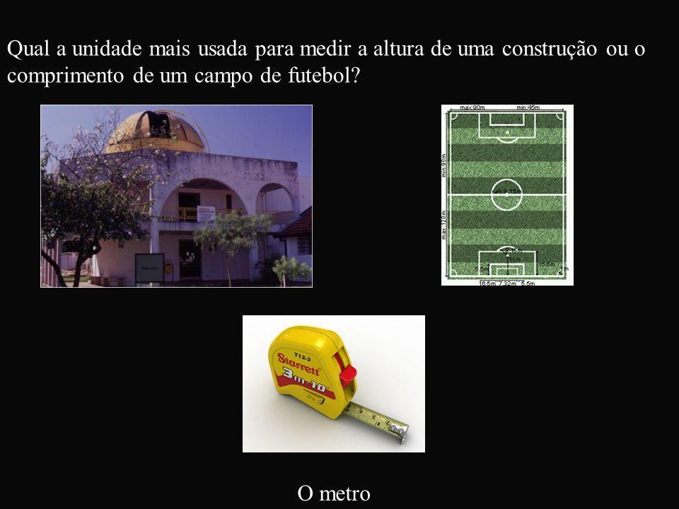 Qual a unidade mais usada para medir a altura de uma construção ou o comprimento de um campo de futebol? O metro