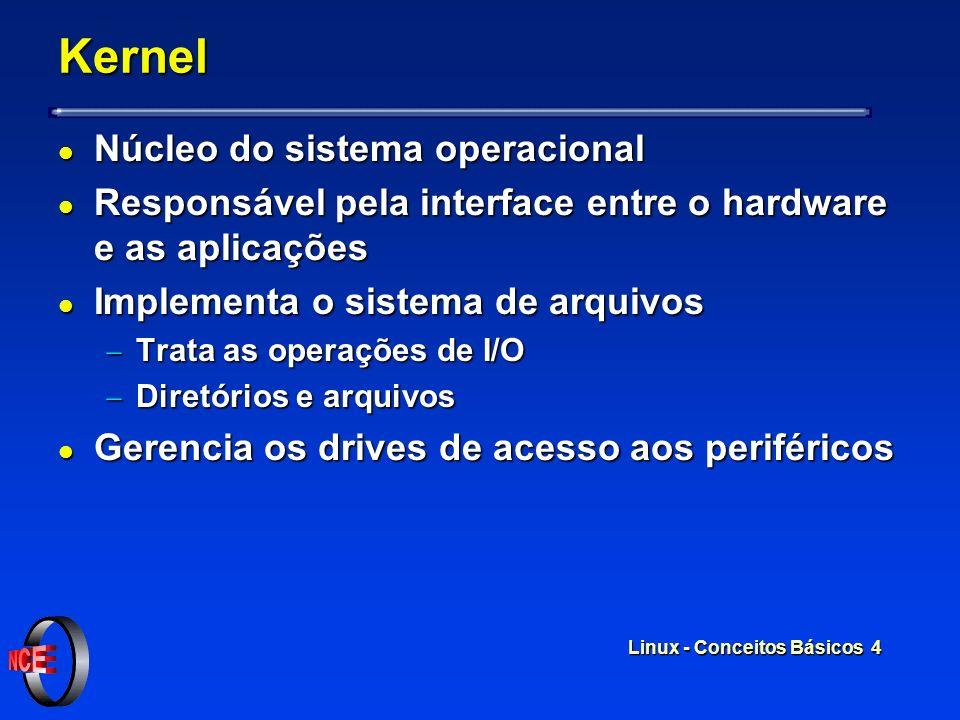 Linux - Conceitos Básicos 4 Kernel l Núcleo do sistema operacional l Responsável pela interface entre o hardware e as aplicações l Implementa o sistema de arquivos Trata as operações de I/O Trata as operações de I/O Diretórios e arquivos Diretórios e arquivos l Gerencia os drives de acesso aos periféricos