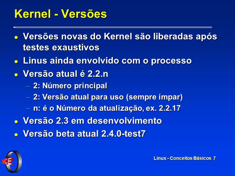 Linux - Conceitos Básicos 7 Kernel - Versões l Versões novas do Kernel são liberadas após testes exaustivos l Linus ainda envolvido com o processo l Versão atual é 2.2.n 2: Número principal 2: Número principal 2: Versão atual para uso (sempre ímpar) 2: Versão atual para uso (sempre ímpar) n: é o Número da atualização, ex.