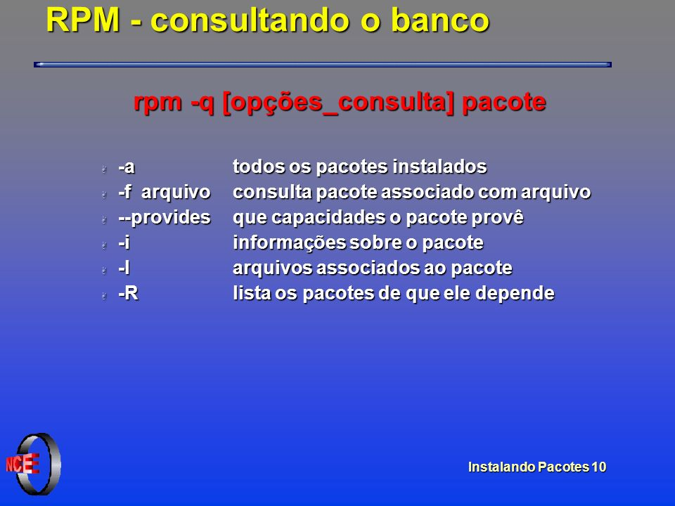 Instalando Pacotes 10 RPM - consultando o banco rpm -q [opções_consulta] pacote A -a todos os pacotes instalados A -f arquivoconsulta pacote associado