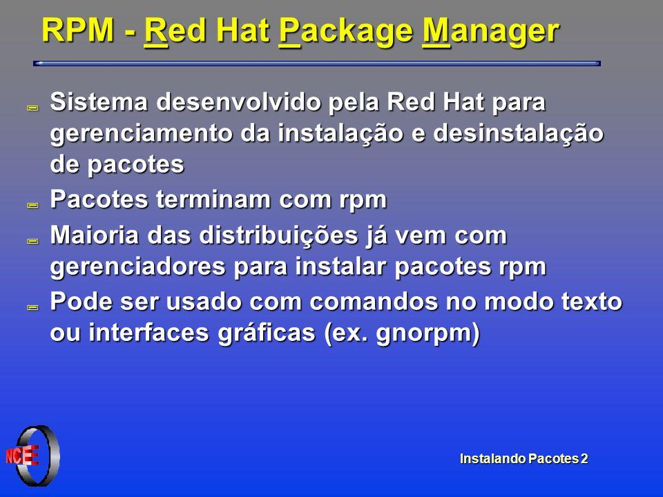Instalando Pacotes 2 RPM - Red Hat Package Manager ; Sistema desenvolvido pela Red Hat para gerenciamento da instalação e desinstalação de pacotes ; P