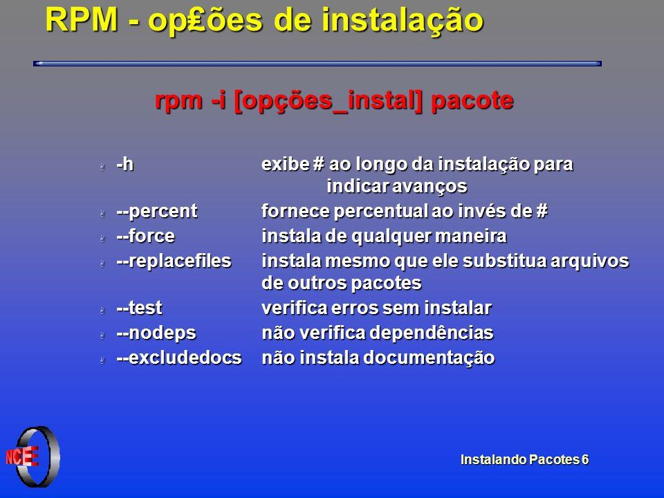 Instalando Pacotes 6 RPM - opões de instalação rpm -i [opções_instal] pacote A -h exibe # ao longo da instalação para indicar avanços A --percent forn