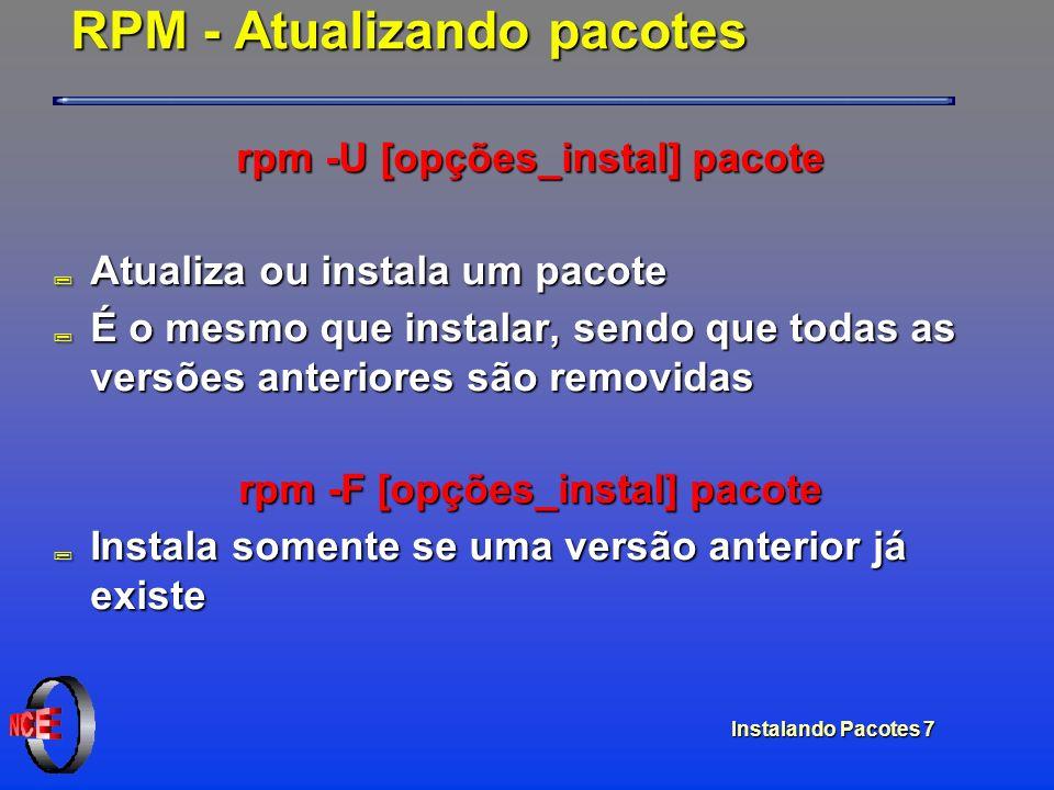 Instalando Pacotes 7 RPM - Atualizando pacotes rpm -U [opções_instal] pacote ; Atualiza ou instala um pacote ; É o mesmo que instalar, sendo que todas