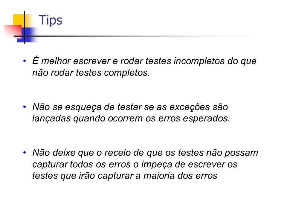 Tips É melhor escrever e rodar testes incompletos do que não rodar testes completos. Não se esqueça de testar se as exceções são lançadas quando ocorr