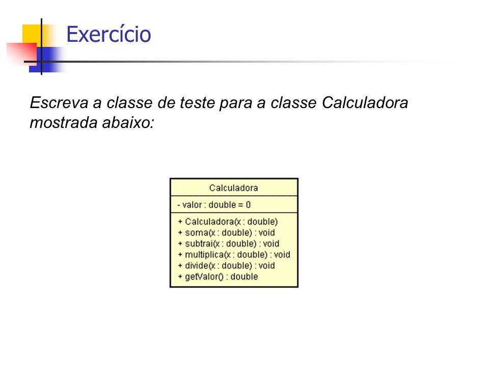 Exercício Escreva a classe de teste para a classe Calculadora mostrada abaixo: