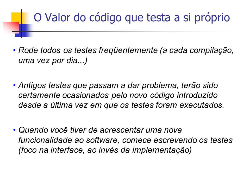 O Valor do código que testa a si próprio Rode todos os testes freqüentemente (a cada compilação, uma vez por dia...) Antigos testes que passam a dar p