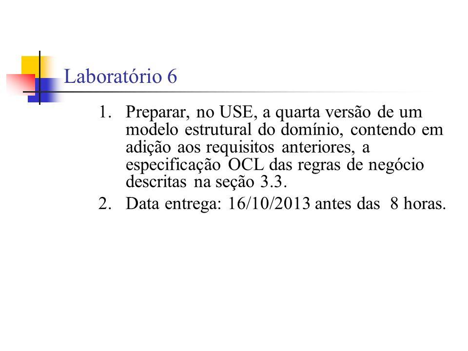 Laboratório 6 1.Preparar, no USE, a quarta versão de um modelo estrutural do domínio, contendo em adição aos requisitos anteriores, a especificação OCL das regras de negócio descritas na seção 3.3.
