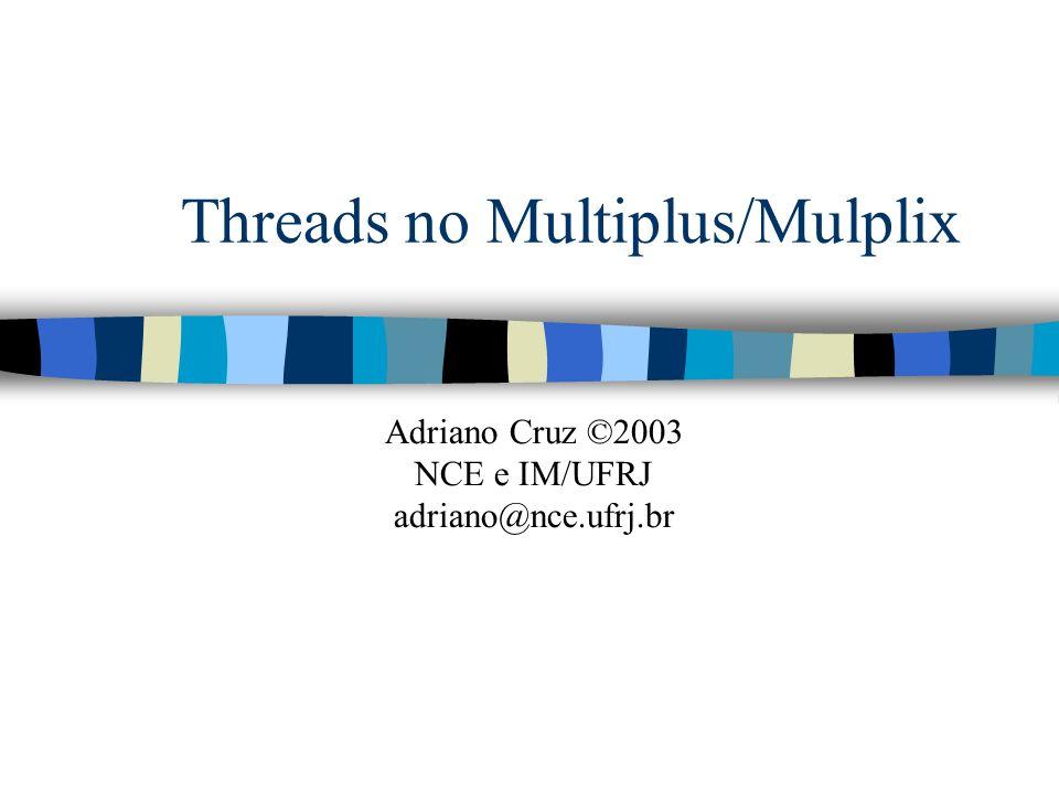 Threads no Multiplus/Mulplix Adriano Cruz ©2003 NCE e IM/UFRJ adriano@nce.ufrj.br