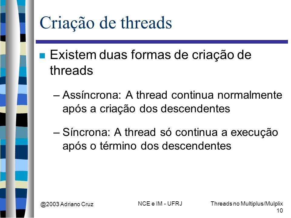 @2003 Adriano Cruz NCE e IM - UFRJThreads no Multiplus/Mulplix 10 Criação de threads Existem duas formas de criação de threads –Assíncrona: A thread c
